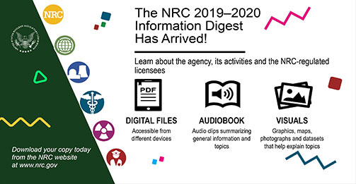 On a white a background from top-right with text 'The NRC 2019-2020 Information Digest Has Arrived!: Learn about the agency, its activities and the NRC-regulated licensees'; below the text is a pdf icon with text 'Digital Files: Accessible from difference devices', a audio icon with text 'Audiobook: Audio clips summarizing information and topics', and a image icon with text 'Visuals: Graphics, maps, photographs and datasets thta help explain topics'; on top-left-corner on a green background is displaying the the United States Nuclear Regulator Commission Icon and on bottom-left with a green background with the text 'Download your copy today from the NRC website at www.nrc.gov'; between the color contracts from top to bottom are yellow circle icon with text 'NRC', a light green world icon, a blue power plan icon, a green-blue medical icon, a purple atomic icon, and a red icon of security person icon; shapes and lines are displayed in colors