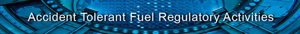 Banner for Accident Tolerant Fule that depicts a reactor cavity and reads Accident Tolerant Fuel Regulatory Activities