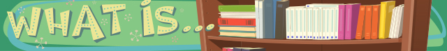 What is...section heading image, consisting of: a background of a light green color with an artists rendering of a library book case with many different types and colors of books on a shelf, and the words: What is...
